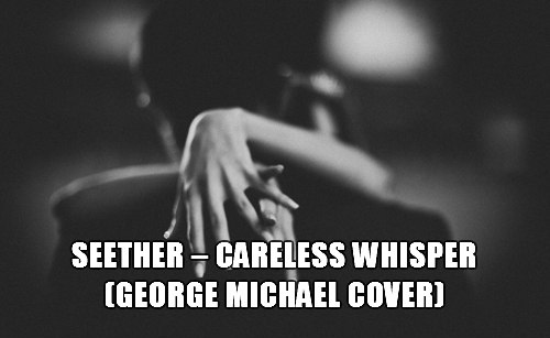 Careless Whisper (George Michael Cover) Seether
